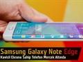 """Samsung Galaxy Note Edge video ön inceleme """"Note 4'ün donanımı kavisli ekranla buluştu"""""""